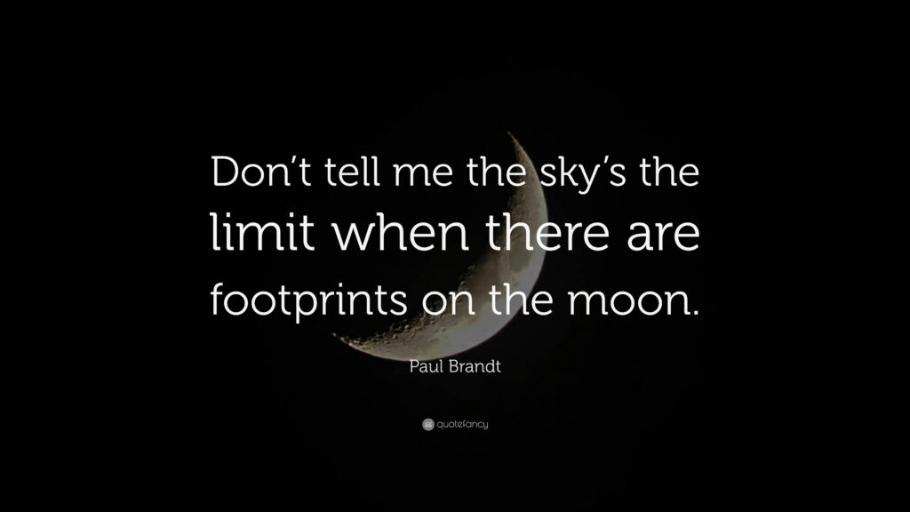 Dont tell me the skys the limit when there are footprints on the moon.