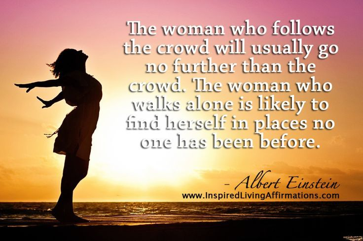 The woman who follows the crowd will usually go no further than the crowd. The woman who walks alone is likely to find herself in places no one has ever been before.
