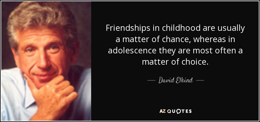 Friendships in childhood are usually a matter of chance whereas in adolescence they are most often a matter of choice.
