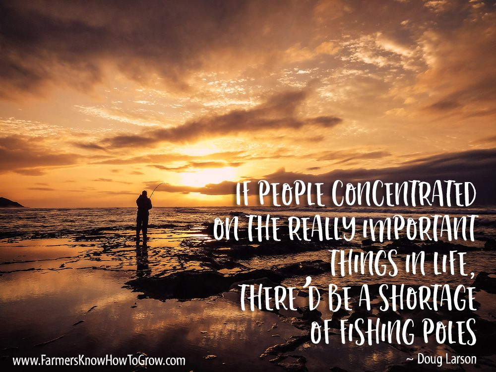 If people concentrated on the really important things in life thered be a shortage of fishing poles.