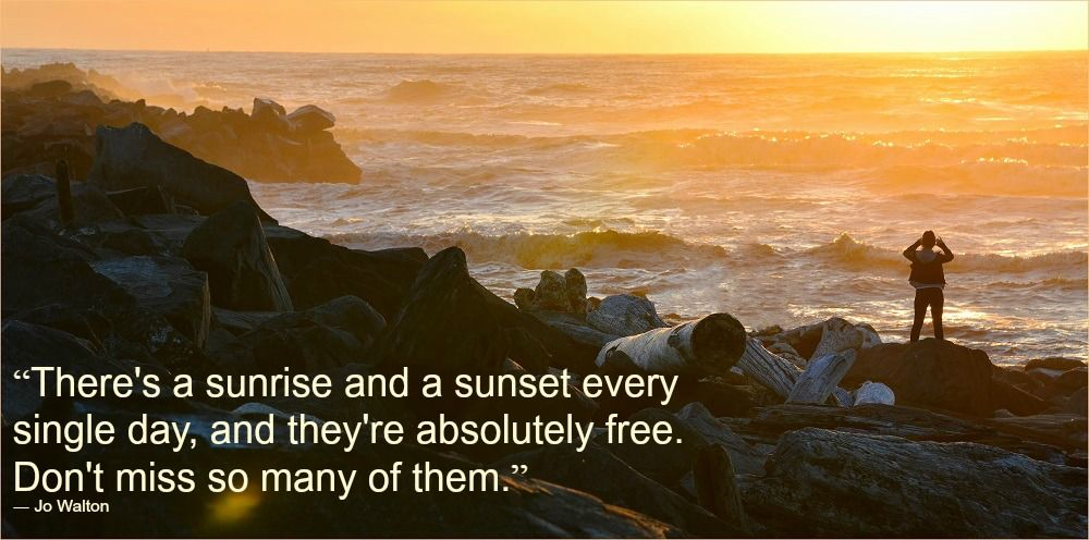 There are sunrise and sunset every single day and theyre absolutely free. Dont miss so many of them.
